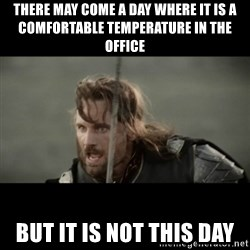 But it is not this Day ARAGORN - There may come a day where it is a comfortable temperature in the office But it is not this day