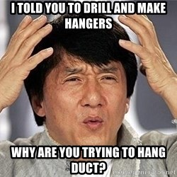 Confused Jackie Chan - I told you to drill and make hangers Why are you trying to hang duct?