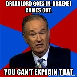 Bill O'Reilly Proves God - Dreadlord goes in. Draenei  comes out. you can't explain that