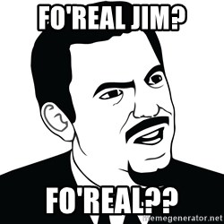Are you serious face  - fo'real jim? fo'real??