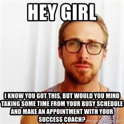 Ryan Gosling Hey  - Hey Girl I know you got this, but would you mind taking some time from your busy schedule and make an appointment with your success coach?