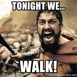 Spartan300 - Tonight we... walk!