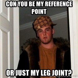 Scumbag Steve - con you be my reference point  or just my leg joint?