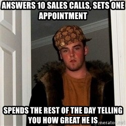 Scumbag Steve - answers 10 sales calls, sets one appointment spends the rest of the day telling you how great he is
