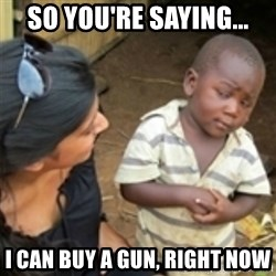 Skeptical african kid  - So you're saying... i can buy a gun, right now