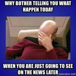 Picard facepalm  - why bother telling you what happen today when you are just going to see on the news later