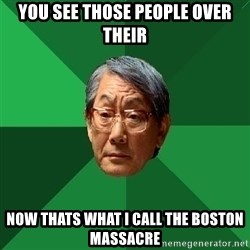 High Expectations Asian Father - You see those people over their Now thats what i call the boston massacre
