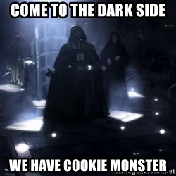 Darth Vader - Nooooooo - Come to the dark side  We have cookie monster