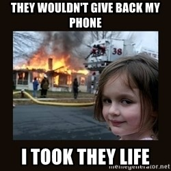 burning house girl - They wouldn't give back my phone I took they life