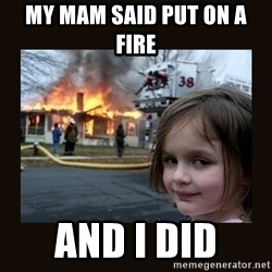 burning house girl - My mam said put on a fire  And i did