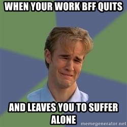 Sad Face Guy - When your work bff quits and leaves you to suffer alone