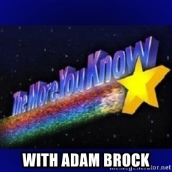 The more you know - with adam brock