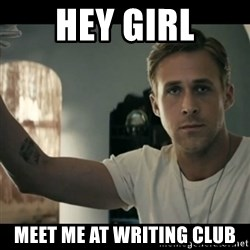 ryan gosling hey girl - Hey Girl Meet me at writing club