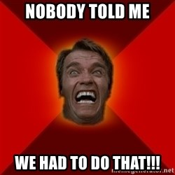 Angry Arnold - NOBODY TOLD ME WE HAD TO DO THAT!!!