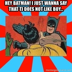 Batman Bitchslap - hey batman! i just wanna say that tj does not like boy...