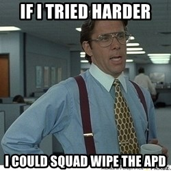 Yeah If You Could Just - If I tried harder I could squad wipe the Apd