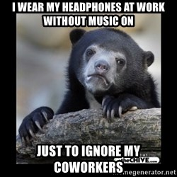 sad bear - i wear my headphones at work without music on just to ignore my coworkers