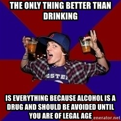 Sunny Student - The only thing better than drinking is everything because alcohol is a drug and should be avoided until you are of legal age