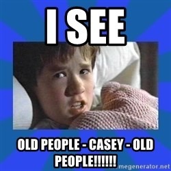 i see dead people - I See Old People - Casey - Old People!!!!!!
