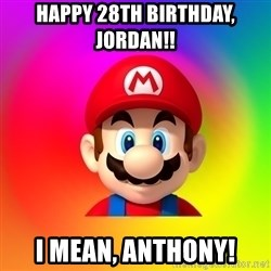 Mario Says - Happy 28th birthday, jordan!! I mean, ANthony!