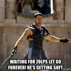 GLADIATOR - waiting for zolps let go forever! He's getting soft
