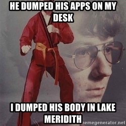 PTSD Karate Kyle - He dumped his apps on my desk I dumped his body in lake meridith