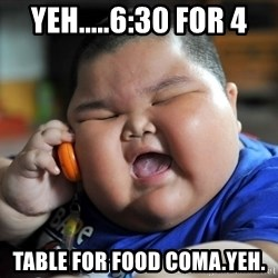 Fat Asian Kid - Yeh.....6:30 for 4 table for food coma.Yeh.