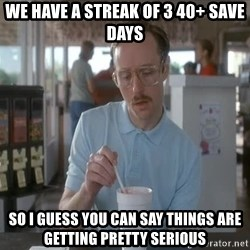 Things are getting pretty Serious (Napoleon Dynamite) - we have a streak of 3 40+ save days So i guess you can say things are getting pretty serious