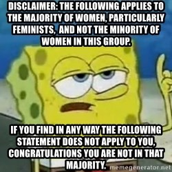 Tough Spongebob - Disclaimer: the following applies to THE MAJORITY OF women, PARTICULARLY FEMINISTS,  and not the minority of  women in this group. IF YOU FIND IN ANY WAY THE FOLLOWING STATEMENT DOES NOT APPLY TO YOU, CONGRATULATIONS YOU ARE NOT IN THAT MAJORITY.