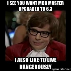 Dangerously Austin Powers - I see you want MCB Master upgraded to 6.3 I also like to live dangerously