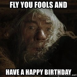 gandalf run you fools closeup - Fly you fools and Have a happy birthday