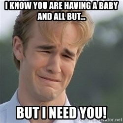 Dawson's Creek - i know you are having a baby and all but... but I need you!