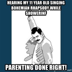 Freddy Mercury - HearIng my 11 year old singing bohemian rhapsody while shoWerinf  Parenting done right!