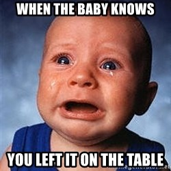 Crying Baby - WHEN THE BABY KNOWS YOU LEFT IT ON THE TABLE
