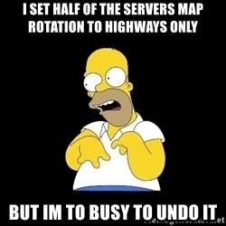 look-marge - I SET HALF OF The servers map rotation to highways only  but im to busy to undo it