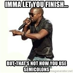 Imma Let you finish kanye west - Imma let you finish... But, THAT'S not how you use semicolons