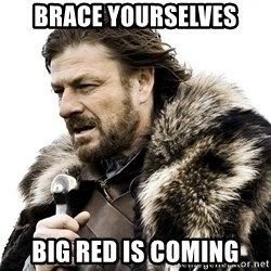 Brace yourself - Brace yourselves big red is coming