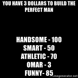 Blank Black - You have 3 dollars to build the perfect man Handsome - 100                      Smart - 50                                  Athletic - 70                                  omar - 3                                         Funny- 85