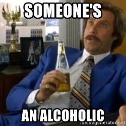 That escalated quickly-Ron Burgundy - Someone's  an alcoholic