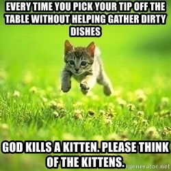 God Kills A Kitten - Every time you pick your tip off the table without helping gaTher dirty dishes God kills a kitten. Please think of the kittens.