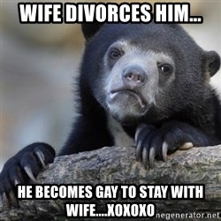 Confession Bear - wife divorces him... he becomes gay to stay with wife....xoxoxo