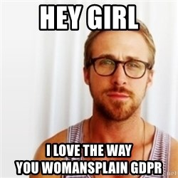 Ryan Gosling Hey  - Hey Girl I love the way                                 you womansplain GDPR