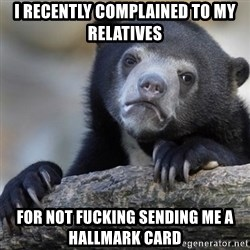 Confession Bear - I recently complained to my relatives for not fucking sending me a hallmark card