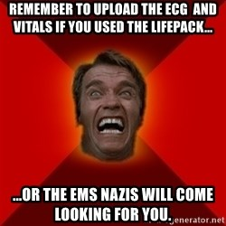 Angry Arnold - Remember to Upload the ECG  and Vitals if you used the Lifepack... ...or the emS Nazis will come looking for you.