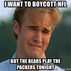 90s Problems - i want to boycott nfl but the bears play the packers tonight