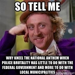 WillyWonka - So tell me why kneel the national anthem when police brutality has little to do with the FEDERAL government and more to do with local municipalities