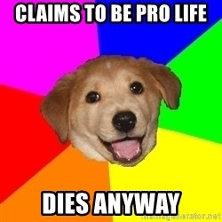 Advice Dog - CLAIMS TO BE PRO LIFE DIES ANYWAY