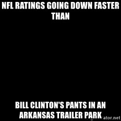 Blank Black - NFL ratings going down FASTER than  Bill clinton's pants in an Arkansas trailer park