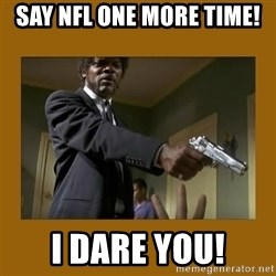 say what one more time - Say NFL one more time! I dare you!