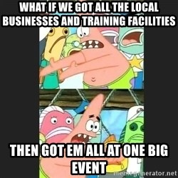 Pushing Patrick - what if we got all the local businesses and training facilities then got em all at one big event